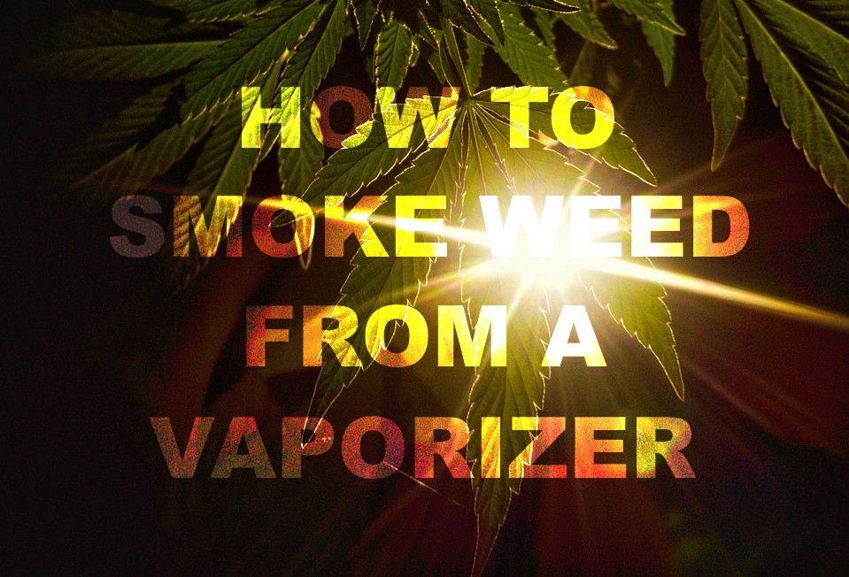 How to smoke weed from a vaporizer